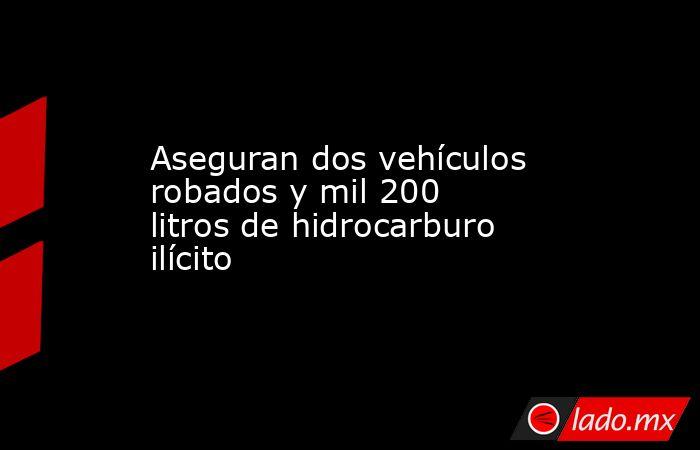 Aseguran dos vehículos robados y mil 200 litros de hidrocarburo ilícito. Noticias en tiempo real