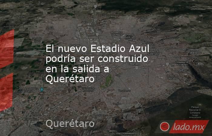 El nuevo Estadio Azul podría ser construido en la salida a Querétaro. Noticias en tiempo real