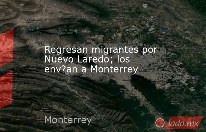 Regresan migrantes por Nuevo Laredo; los env?an a Monterrey. Noticias en tiempo real