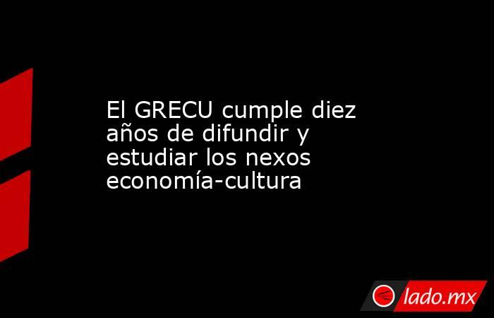 El GRECU cumple diez años de difundir y estudiar los nexos economía-cultura. Noticias en tiempo real
