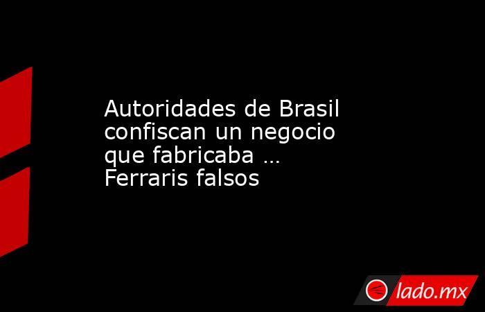Autoridades de Brasil confiscan un negocio que fabricaba … Ferraris falsos. Noticias en tiempo real