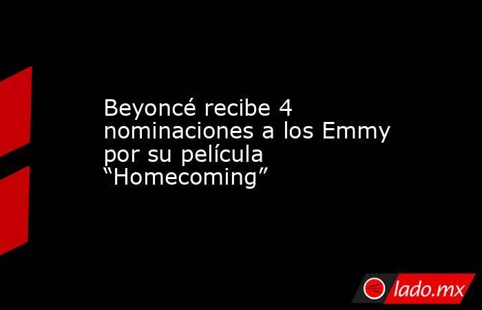 """Beyoncé recibe 4 nominaciones a los Emmy por su película """"Homecoming"""". Noticias en tiempo real"""