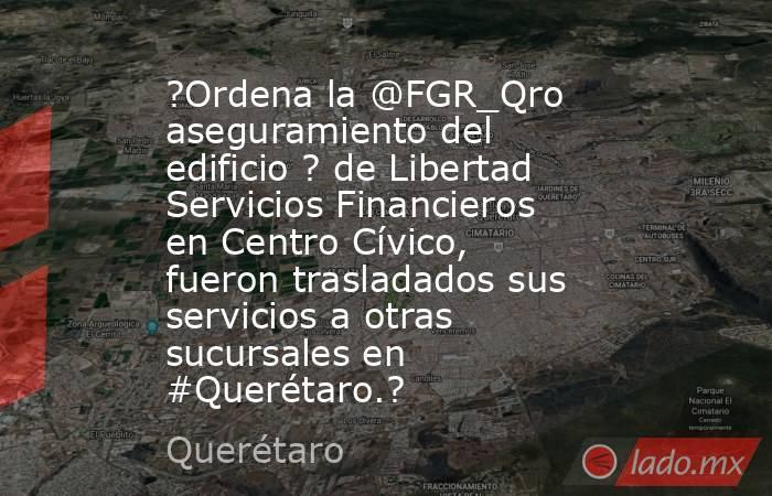 ?Ordena la @FGR_Qro aseguramiento del edificio ? de Libertad Servicios Financieros en Centro Cívico, fueron trasladados sus servicios a otras sucursales en #Querétaro.?. Noticias en tiempo real