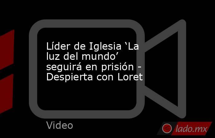 Líder de Iglesia 'La luz del mundo' seguirá en prisión - Despierta con Loret. Noticias en tiempo real