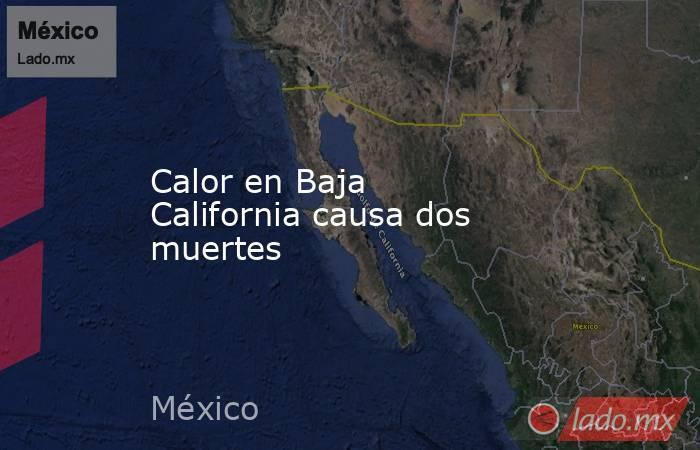Calor en Baja California causa dos muertes. Noticias en tiempo real