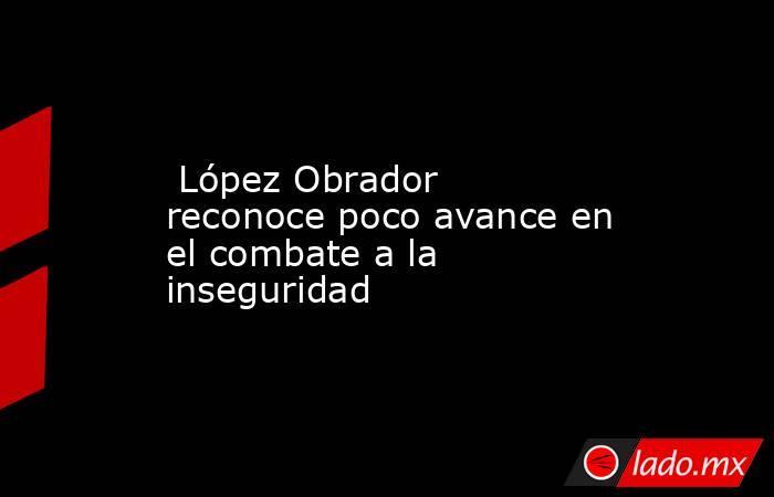 López Obrador reconoce poco avance en el combate a la inseguridad. Noticias en tiempo real