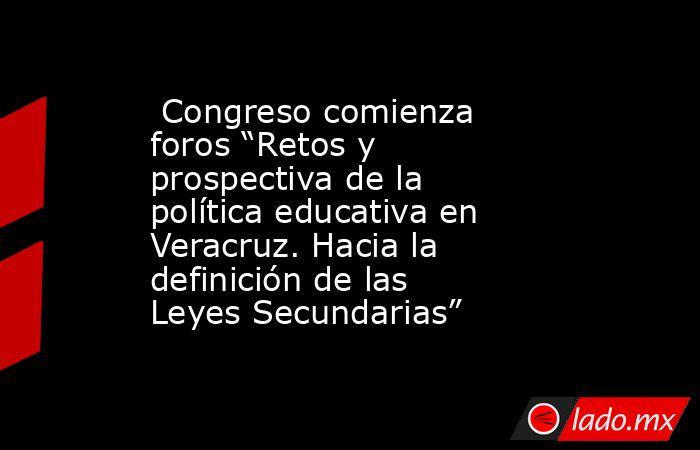 """Congreso comienza foros """"Retos y prospectiva de la política educativa en Veracruz. Hacia la definición de las Leyes Secundarias"""". Noticias en tiempo real"""