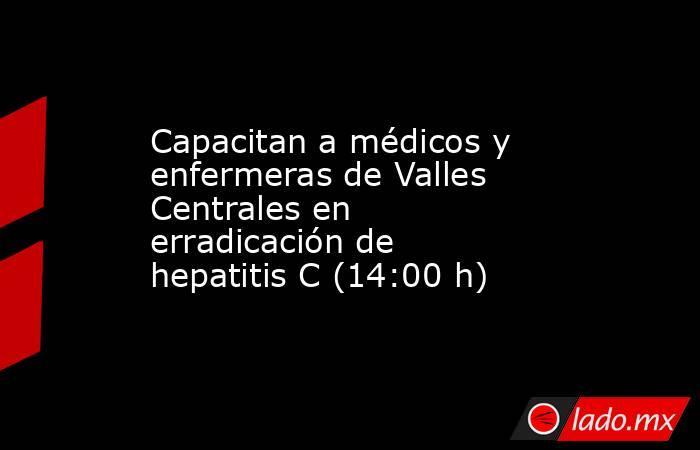 Capacitan a médicos y enfermeras de Valles Centrales en erradicación de hepatitis C (14:00 h). Noticias en tiempo real