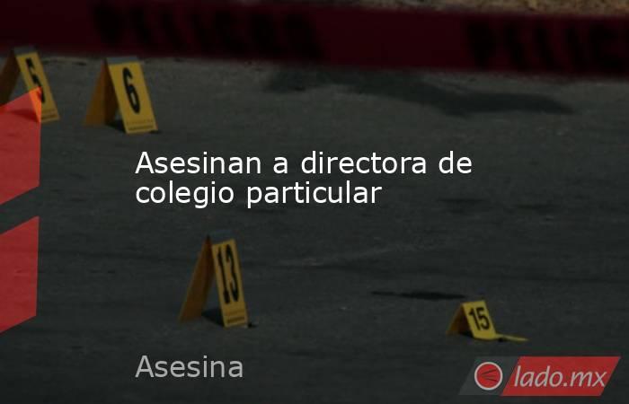 Asesinan a directora de colegio particular. Noticias en tiempo real
