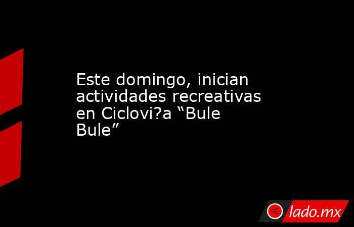 """Este domingo, inician actividades recreativas en Ciclovi?a """"Bule Bule"""". Noticias en tiempo real"""