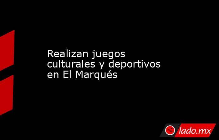 Realizan juegos culturales y deportivos en El Marqués. Noticias en tiempo real
