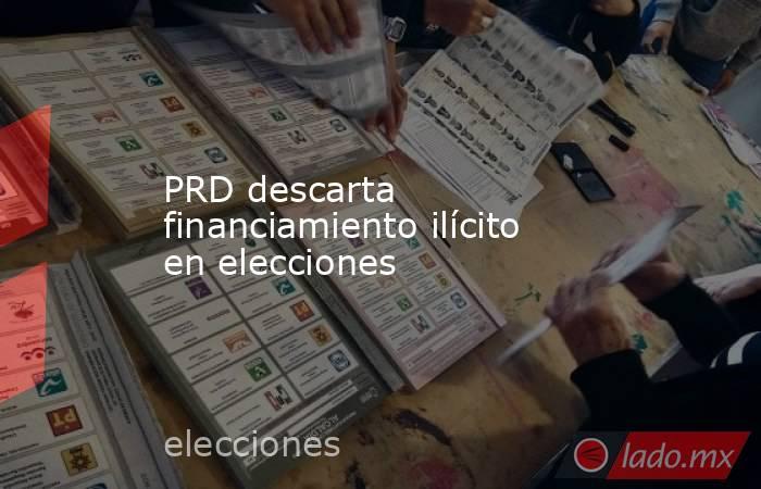 PRD descarta financiamiento ilícito en elecciones . Noticias en tiempo real