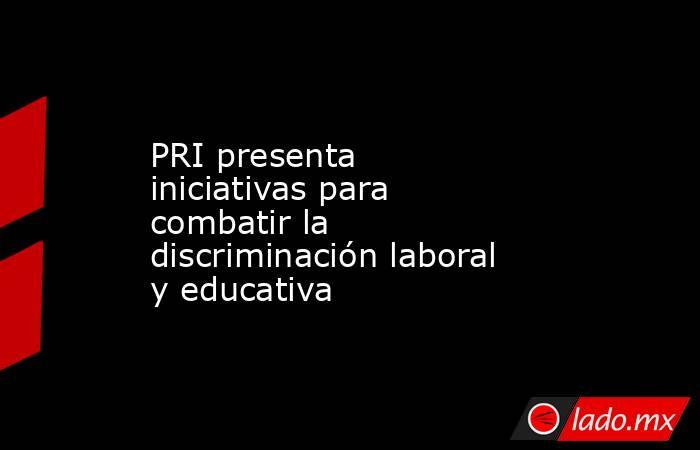 PRI presenta iniciativas para combatir la discriminación laboral y educativa. Noticias en tiempo real