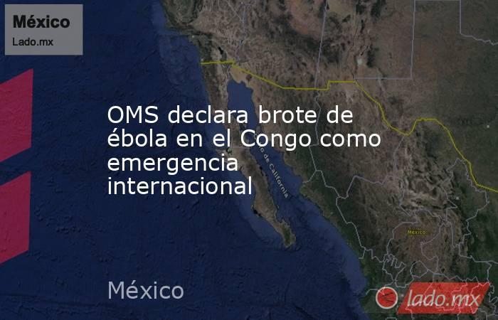 OMS declara brote de ébola en el Congo como emergencia internacional. Noticias en tiempo real