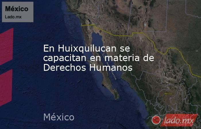 En Huixquilucan se capacitan en materia de Derechos Humanos. Noticias en tiempo real
