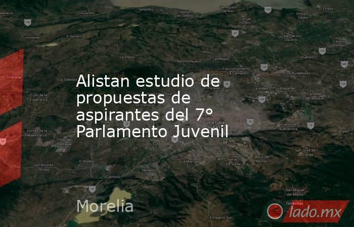 Alistan estudio de propuestas de aspirantes del 7° Parlamento Juvenil. Noticias en tiempo real