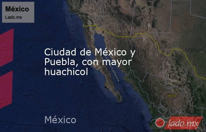 Ciudad de México y Puebla, con mayor huachicol. Noticias en tiempo real