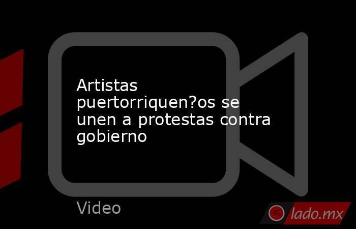 Artistas puertorriquen?os se unen a protestas contra gobierno. Noticias en tiempo real