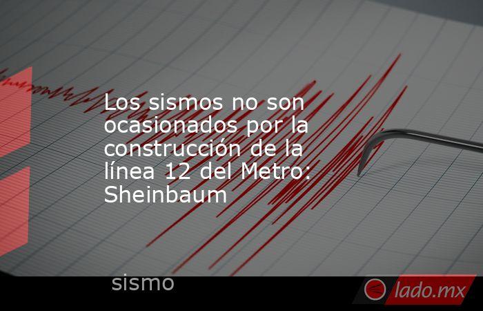 Los sismos no son ocasionados por la construcción de la línea 12 del Metro: Sheinbaum. Noticias en tiempo real
