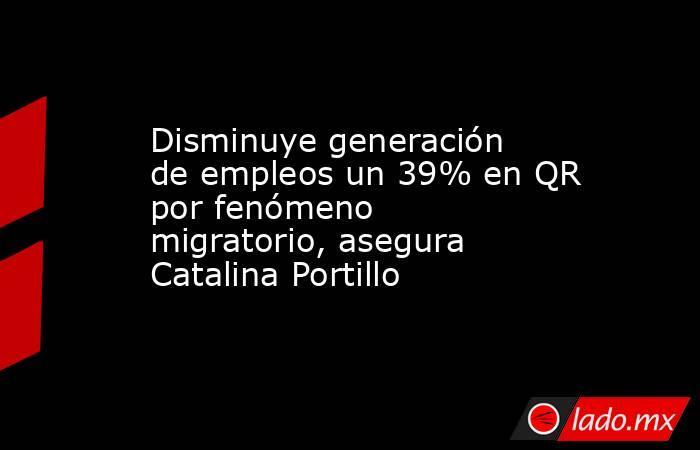 Disminuye generación de empleos un 39% en QR por fenómeno migratorio, asegura Catalina Portillo. Noticias en tiempo real