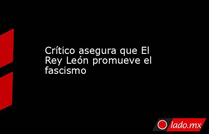 Crítico asegura que El Rey León promueve el fascismo  . Noticias en tiempo real