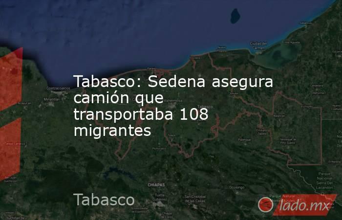 Tabasco: Sedena asegura camión que transportaba 108 migrantes. Noticias en tiempo real