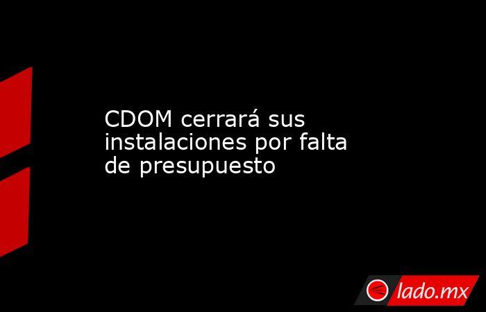CDOM cerrará sus instalaciones por falta de presupuesto. Noticias en tiempo real