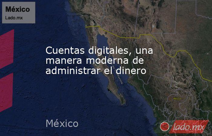 Cuentas digitales, una manera moderna de administrar el dinero. Noticias en tiempo real