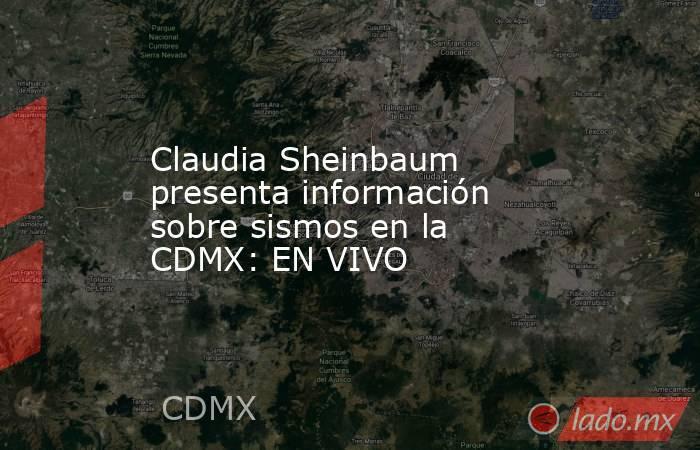 Claudia Sheinbaum presenta información sobre sismos en la CDMX: EN VIVO. Noticias en tiempo real