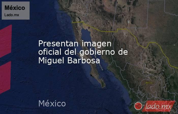 Presentan imagen oficial del gobierno de Miguel Barbosa. Noticias en tiempo real
