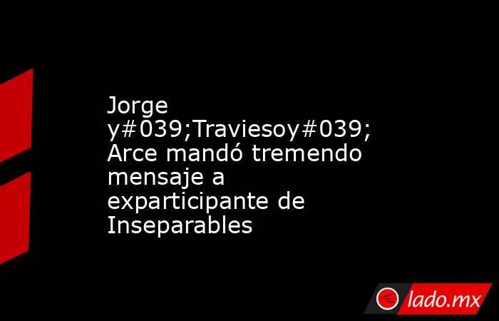 Jorge y#039;Traviesoy#039; Arce mandó tremendo mensaje a exparticipante de Inseparables. Noticias en tiempo real