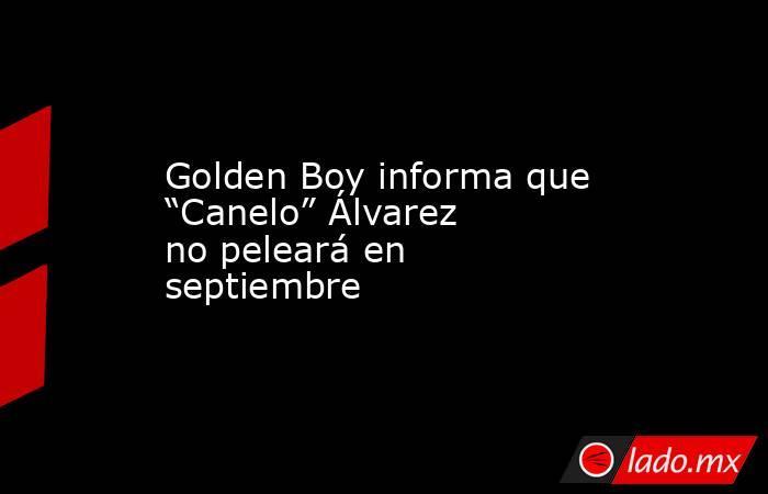 """Golden Boy informa que """"Canelo"""" Álvarez no peleará en septiembre. Noticias en tiempo real"""