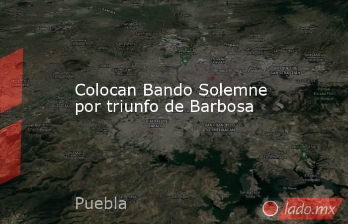 Colocan Bando Solemne por triunfo de Barbosa. Noticias en tiempo real