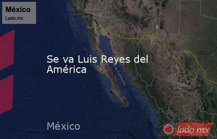 Se va Luis Reyes del América. Noticias en tiempo real