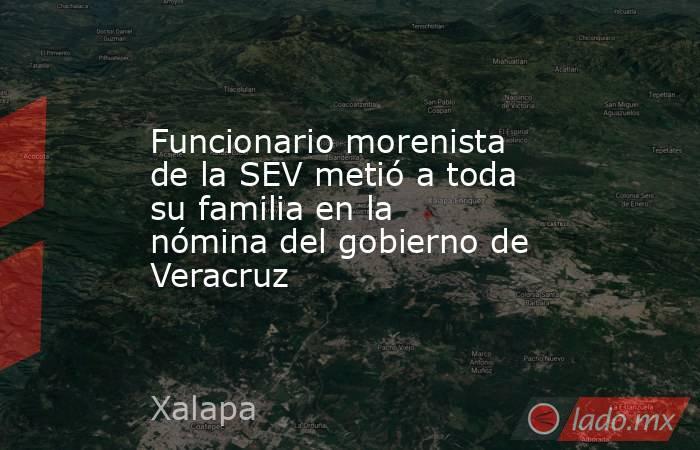 Funcionario morenista de la SEV metió a toda su familia en la nómina del gobierno de Veracruz. Noticias en tiempo real