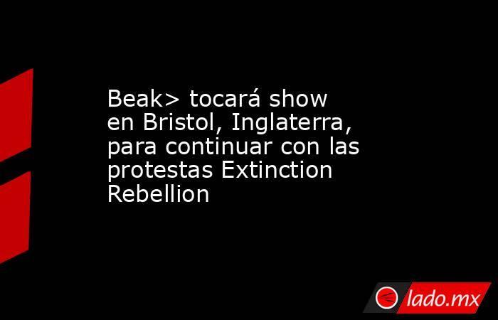 Beak> tocará show en Bristol, Inglaterra, para continuar con las protestas Extinction Rebellion. Noticias en tiempo real