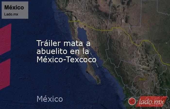 Tráiler mata a abuelito en la México-Texcoco. Noticias en tiempo real