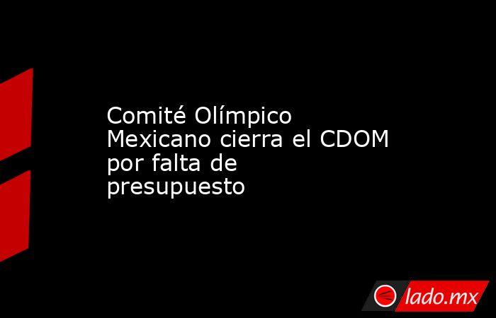 Comité Olímpico Mexicano cierra el CDOM por falta de presupuesto. Noticias en tiempo real