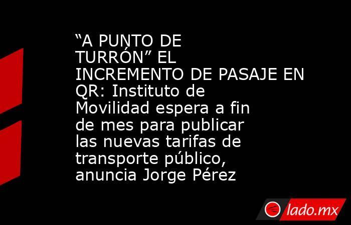 """""""A PUNTO DE TURRÓN"""" EL INCREMENTO DE PASAJE EN QR: Instituto de Movilidad espera a fin de mes para publicar las nuevas tarifas de transporte público, anuncia Jorge Pérez. Noticias en tiempo real"""