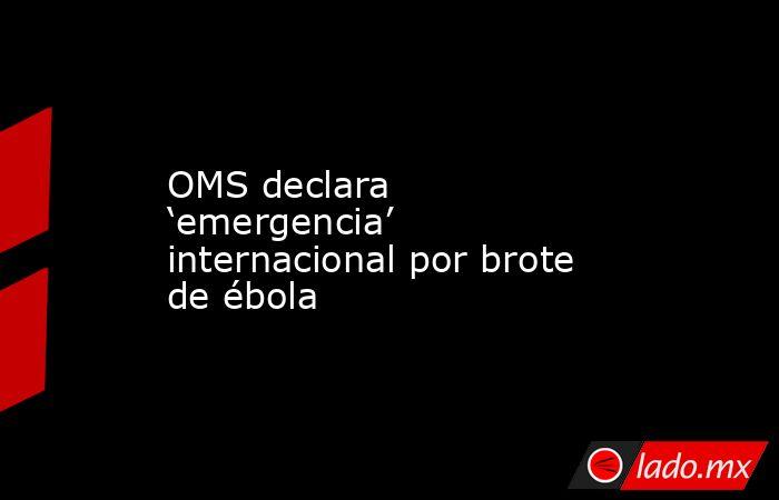 OMS declara 'emergencia' internacional por brote de ébola. Noticias en tiempo real