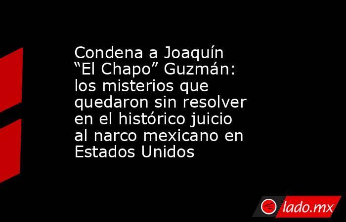 """Condena a Joaquín """"El Chapo"""" Guzmán: los misterios que quedaron sin resolver en el histórico juicio al narco mexicano en Estados Unidos. Noticias en tiempo real"""