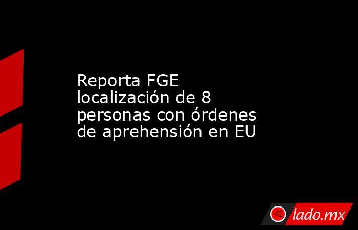 Reporta FGE localización de 8 personas con órdenes de aprehensión en EU. Noticias en tiempo real