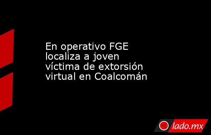 En operativo FGE localiza a joven víctima de extorsión virtual en Coalcomán. Noticias en tiempo real