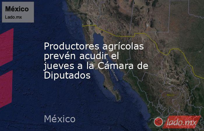 Productores agrícolas prevén acudir el jueves a la Cámara de Diputados. Noticias en tiempo real