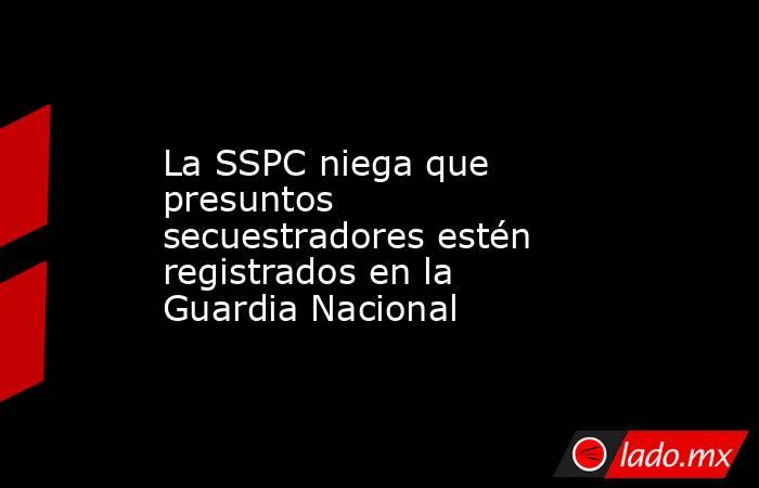 La SSPC niega que presuntos secuestradores estén registrados en la Guardia Nacional. Noticias en tiempo real