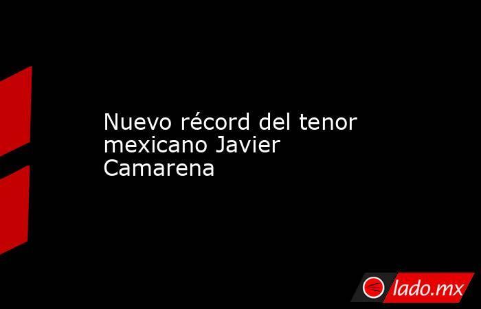 Nuevo récord del tenor mexicano Javier Camarena. Noticias en tiempo real
