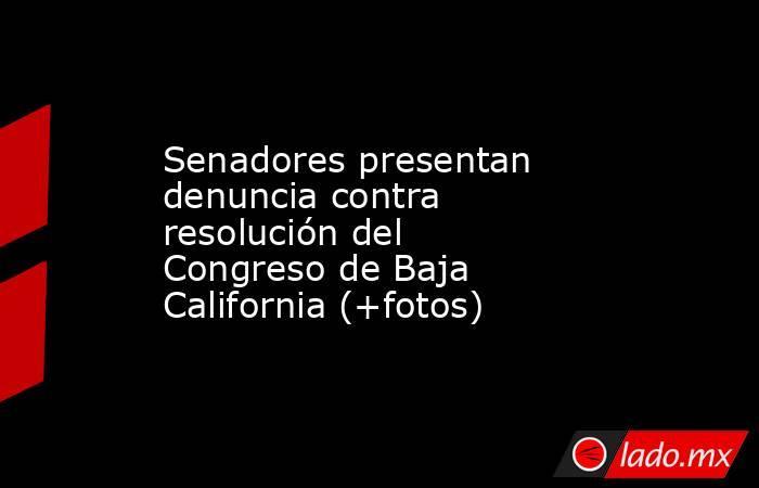 Senadores presentan denuncia contra resolución del Congreso de Baja California (+fotos). Noticias en tiempo real
