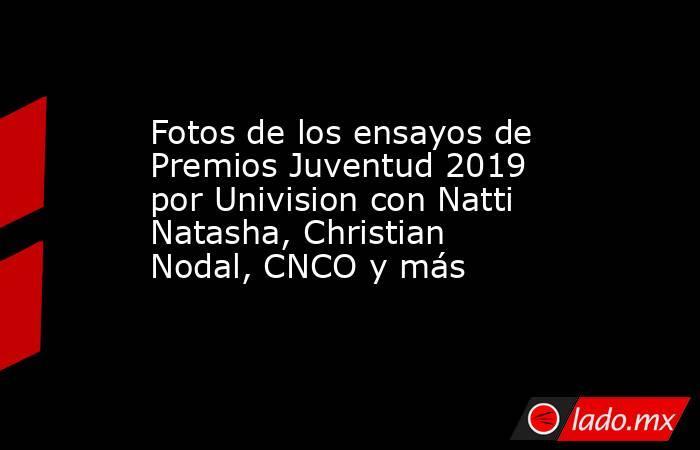 Fotos de los ensayos de Premios Juventud 2019 por Univision con Natti Natasha, Christian Nodal, CNCO y más. Noticias en tiempo real