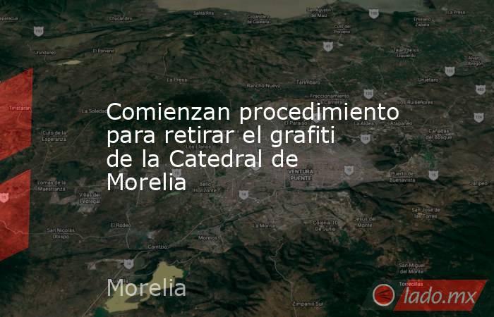 Comienzan procedimiento para retirar el grafiti de la Catedral de Morelia. Noticias en tiempo real