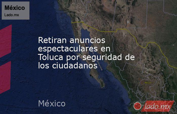 Retiran anuncios espectaculares en Toluca por seguridad de los ciudadanos. Noticias en tiempo real
